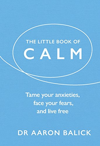 The Little Book of Calm: Tame Your Anxieties, Face Your Fears, and Live Free (The Little Book of Series)