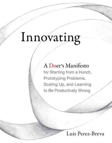 Innovating: A Doer's Manifesto for Starting from a Hunch, Prototyping Problems, Scaling Up, and Learning to be Productively Wrong thumbnail