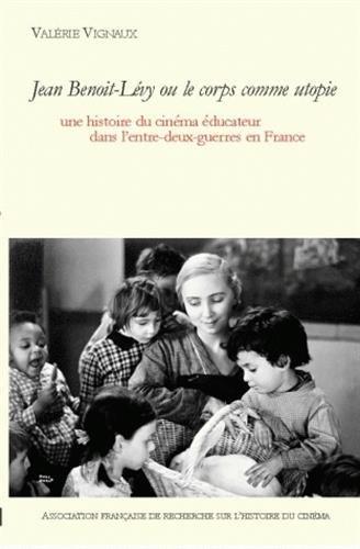 Jean Benoit Lévy ou le corps comme utopie : Une histoire du cinéma éducateur dans l'entre-deux-guerres en France, avec un DVD (1DVD) par Valérie Vignaux