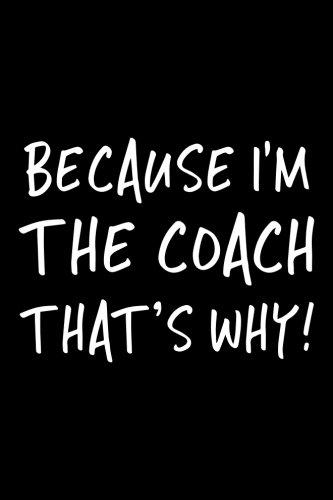 Because I'm The Coach That's Why!: Blank Lined Notebook Journal