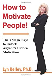 How to Motivate People!: The 3 Magic Keys to Unlock Anyoneýs Hidden Motivation