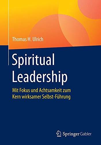 Spiritual Leadership: Mit Fokus und Achtsamkeit zum Kern wirksamer Selbst-Führung