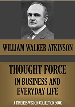 THOUGHT FORCE IN BUSINESS AND IN EVERYDAY LIFE (TIMELESS WISDOM COLLECTION Book 106) (English Edition) par [Atkinson, William Walker]
