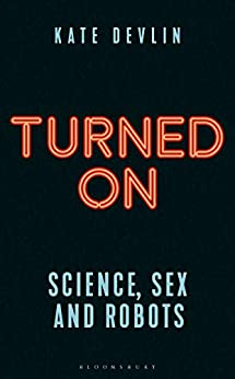 Turned On: Science, Sex and Robots by [Devlin, Kate]
