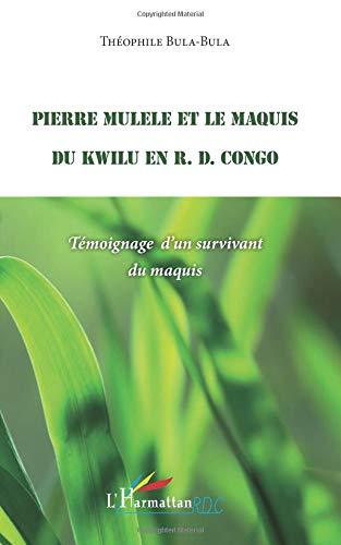 Pierre Mulele et le maquis du Kwilu en R.D. Congo par Théophile Bula-Bula