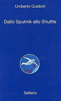 Dallo sputnick allo shuttle (Alle 8 della sera Vol. 18) di [Guidoni, Umberto]