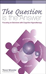 The Question is the Answer: Focusing on Solutions with Cognitive Hypnotherapy by Trevor Silvester (2011-05-26)