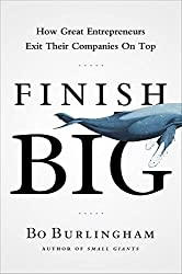 Finish Big: How Great Entrepreneurs Exit Their Companies on Top