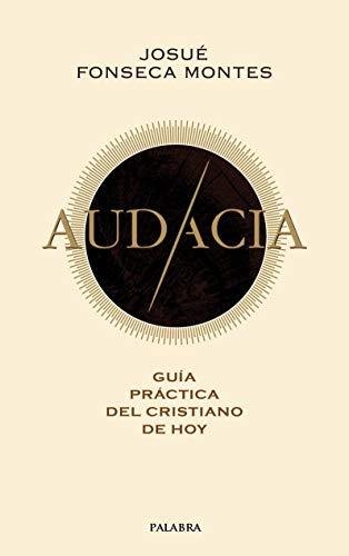 Audacia. Guía práctica del cristiano de hoy por Josué Fonseca Montes