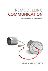 Remodelling Communication: From WWII to the WWW (Toronto Studies in Semiotics and Communication) by Gary Genosko (2013-05-02)