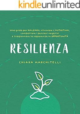 RESILIENZA: Una guida per rialzarsi, ritrovare l'autostima, combattere i pensieri negativi e trasformare la sofferenza in opportunità (Benessere e Crescita Personale)