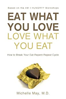 Eat What You Love, Love What You Eat: How to Break Your Eat-Repent-Repeat Cycle (English Edition) par [May M.D., Michelle]