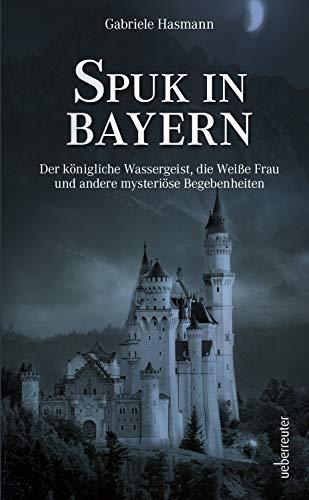 Spuk in Bayern: Der königliche Wassergeist, die Weiße Frau und andere mysteriöse Begebenheiten
