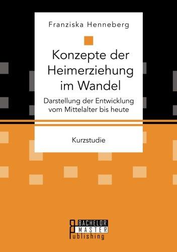Konzepte der Heimerziehung im Wandel: Darstellung der Entwicklung vom Mittelalter bis heute