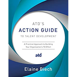 ATD's Action Guide to Talent Development: A Practical Approach to Building Your Organization's TD Effort