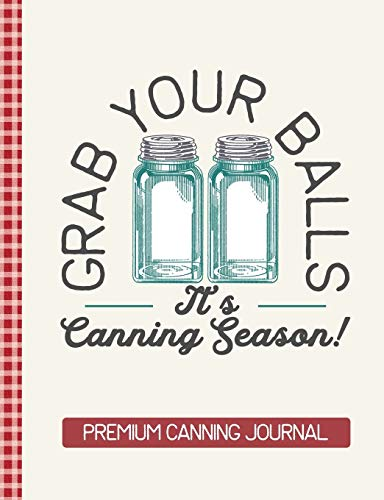 Grab Your Balls It's Canning Season Premium Canning Journal: Blank Canning Cookbook Blank Canning Recipe Pages Book Canning Journal Retro Vintage Blue Mason Canning Jars Funny Jars Gift Vintage Canning Jar