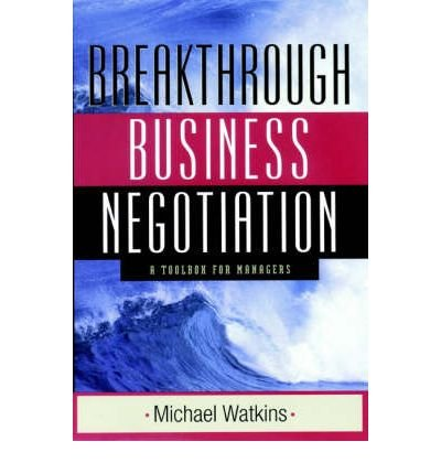 [(The Breakthrough Business Negotiation: A Toolbox for Managers )] [Author: Michael Watkins] [May-2002]