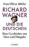 Richard Wagner und die Deutschen: Eine Geschichte von Hass und Hingabe - Sven Oliver Müller