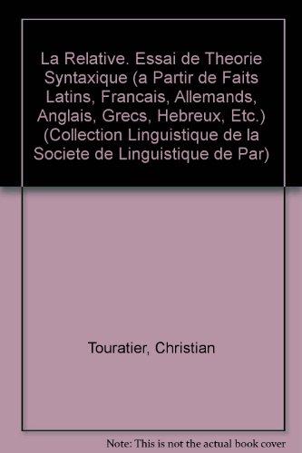 La relative: Essai de théorie syntaxique : à partir de faits latins, français, allemands, anglais, grecs, hébreux, etc