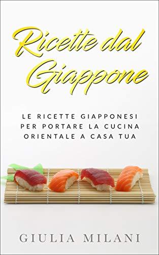Ricette dal Giappone: Le ricette giapponesi per portare la cucina orientale a casa tua