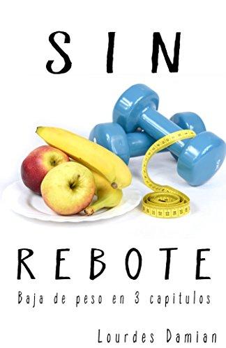 ¡Sin Rebote!: Baja de peso en 3 capitulos por Maria de Lourdes Damian Ortiz