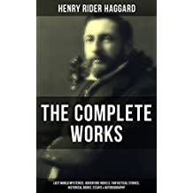 The Complete Works of Henry Rider Haggard: Lost World Mysteries, Adventure Novels, Fantastical Stories, Historical Books, Essays & Autobiography: Allan ... Kings, Queen of the Dawn… (English Edition)