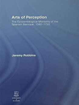 Arts of Perception: The Epistemological Mentality of the Spanish Baroque, 1580-1720 par [Robbins, Jeremy]