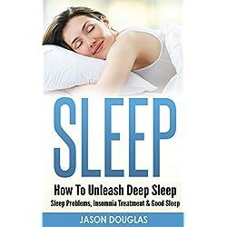 SLEEP: How To Unleash Deep Sleep - Sleep Problems, Insomnia Treatment & Good Sleep (Insomnia, Healthy Lifestyle, Sleep Disorders, Apnea, Snoring, Sleep Remedies, Sleep Techniques)