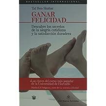 Ganar felicidad. Descubre los secretos de la alegria cotidiana y la satisfaccion duradera (Spanish Edition)