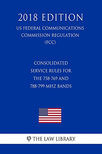 Consolidated Service Rules for the 758-769 and 788-799 MHz Bands (US Federal Communications Commission Regulation) (FCC) (2018 Edition) (English Edition)