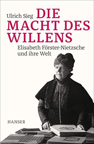 Die Macht des Willens: Elisabeth Förster-Nietzsche und ihre Welt