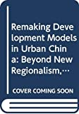 Remaking Development Models in Urban China: Beyond New Regionalism, Beyond Global Production (Routledge Studies on China in Transition)