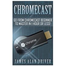 Chromecast: Go from Chromecast Beginner to Master in 1 Hour or Less! (Master Your Chromecast Device Quickly and Easily)