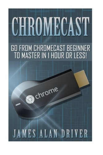 Chromecast: Go from Chromecast Beginner to Master in 1 Hour or Less! (Master Your Chromecast Device Quickly and Easily) por James Alan Driver