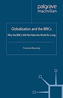 Globalization and the BRICs: Why the BRICs Will Not Rule the World For Long par [Beausang, Francesca]