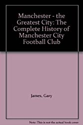 Manchester the Greatest City: Complete History of Manchester City Football Club