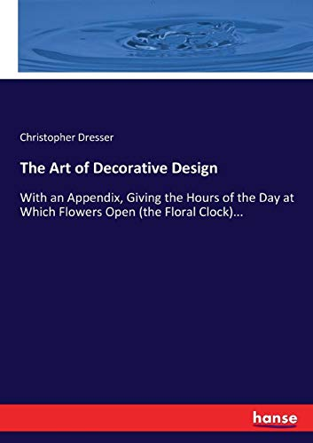 The Art of Decorative Design: With an Appendix, Giving the Hours of the Day at Which Flowers Open (the Floral Clock)... Christopher Dresser