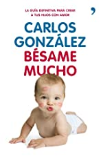 Bésame mucho - Cómo criar a tus hijos con amor de CARLOS GONZALEZ