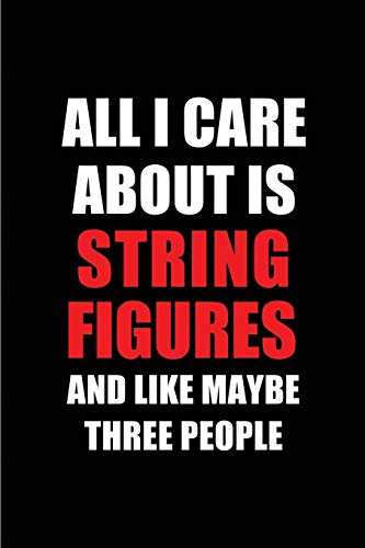 All I Care About is String Figures and Like Maybe Three People: Blank Lined 6x9 String Figures Passion and Hobby Journal/Notebooks for passionate ... the ones who eat, sleep and live it forever. (Real Puppe Girl)