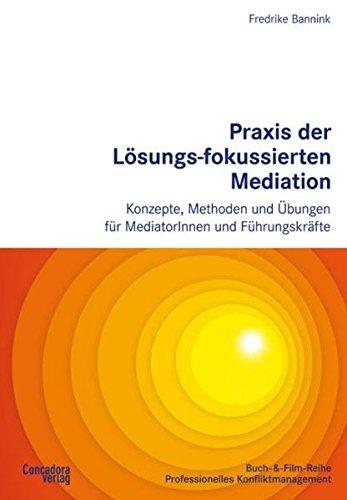 Praxis der Lösungs-fokussierten Mediation: Konzepte, Methoden und Übungen für MediatorInnen und Führungskräfte (Buch-&-Film-Reihe Professionelles Konfliktmanagement)