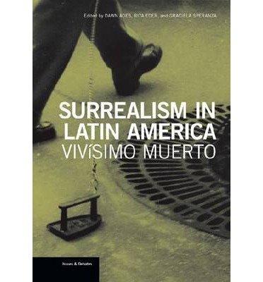 [(Surrealism in Latin America: Vivisimo Muerto )] [Author: Dawn Ades] [Oct-2012]
