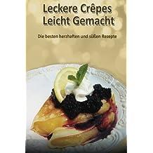 Leckere Crêpes - Leicht Gemacht: Die besten herzhaften und süßen Rezepte
