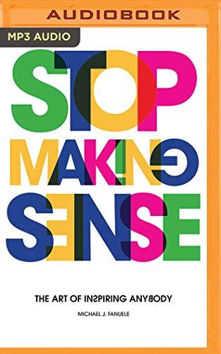 Stop Making Sense: The Art of Inspiring Anybody