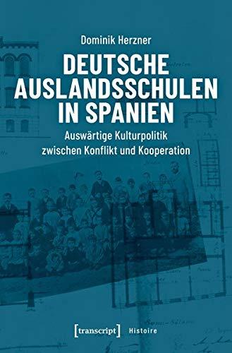 Deutsche Auslandsschulen in Spanien: Auswärtige Kulturpolitik zwischen Konflikt und Kooperation (Histoire)