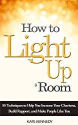 How to Light Up a Room: 55 Techniques to Help You Increase Your Charisma, Build Rapport, and Make People Like You (BestSelfHelp Book 1)