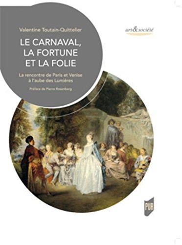 Le Carnaval, la Fortune et la Folie: La rencontre de Paris et Venise à l'aube des Lumières par Valentine Toutain-Quittelier