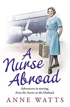 A Nurse Abroad: Adventures in nursing, from the Arctic to the Outback by [Watts, Anne]