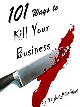 101 Ways to Kill Your Business: The Entrepreneur's Guide  to Dissension (English Edition) par [Clefman, Freyburg]