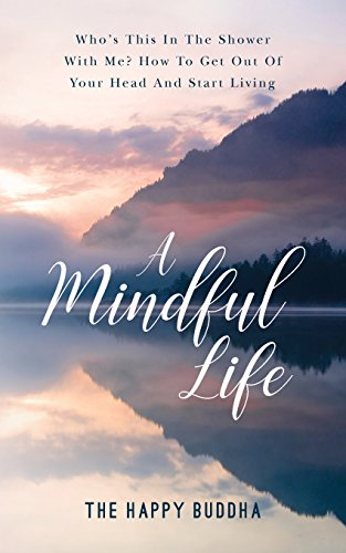 A Mindful Life: Who's this in the shower with me? How to get out of your head and start living por The Happy Buddha
