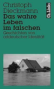 Das wahre Leben im falschen: Geschichten von ostdeutscher Identität (Literarische Publizistik) (German Edition) by [Dieckmann, Christoph]